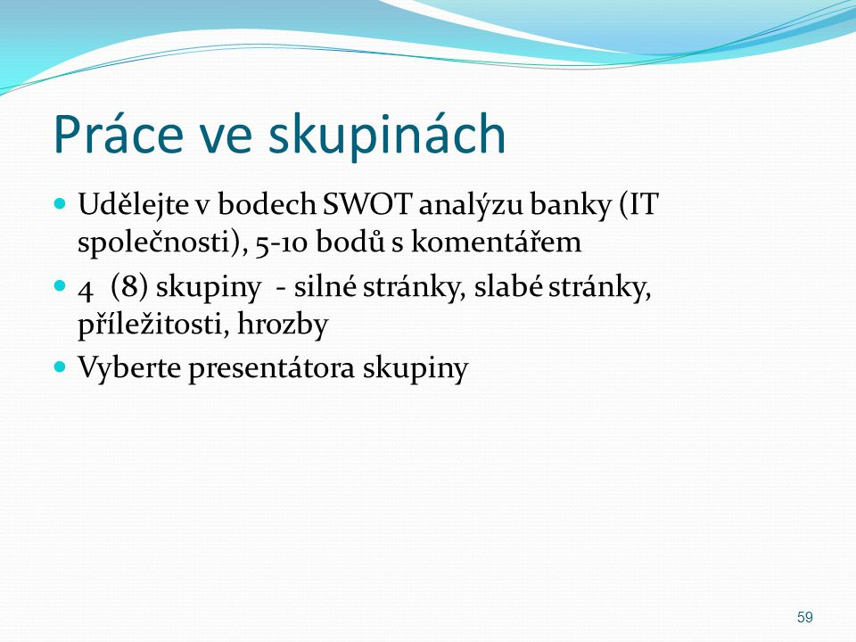 Práce ve skupinách Udělejte v bodech SWOT analýzu banky (IT společnosti), 5-10 bodů s komentářem.