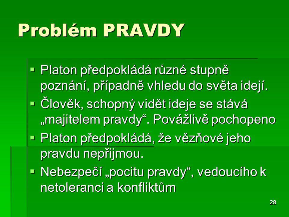 Problém PRAVDY Platon předpokládá různé stupně poznání, případně vhledu do světa idejí.