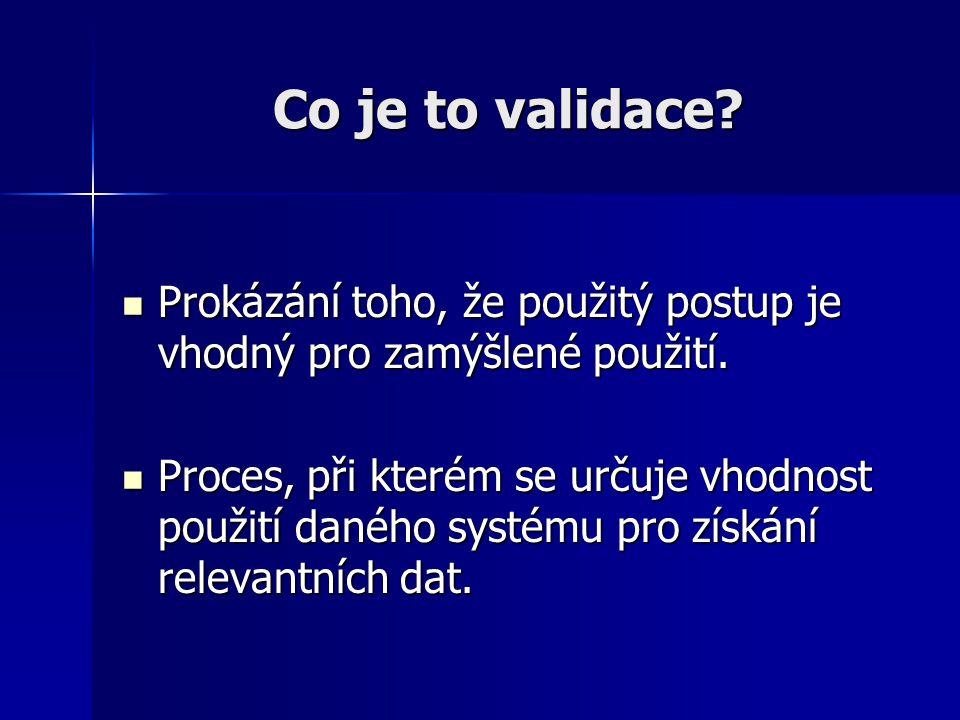 Co je to validace Prokázání toho, že použitý postup je vhodný pro zamýšlené použití.