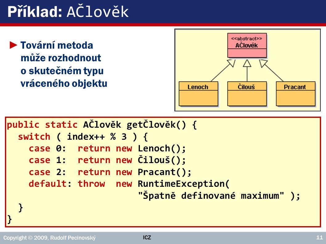 Příklad: AČlověk Tovární metoda může rozhodnout o skutečném typu vráceného objektu. public static AČlověk getČlověk() {