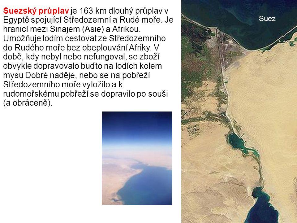 Suezský průplav je 163 km dlouhý průplav v Egyptě spojující Středozemní a Rudé moře. Je hranicí mezi Sinajem (Asie) a Afrikou. Umožňuje lodím cestovat ze Středozemního do Rudého moře bez obeplouvání Afriky. V době, kdy nebyl nebo nefungoval, se zboží obvykle dopravovalo buďto na lodích kolem mysu Dobré naděje, nebo se na pobřeží Středozemního moře vyložilo a k rudomořskému pobřeží se dopravilo po souši (a obráceně).