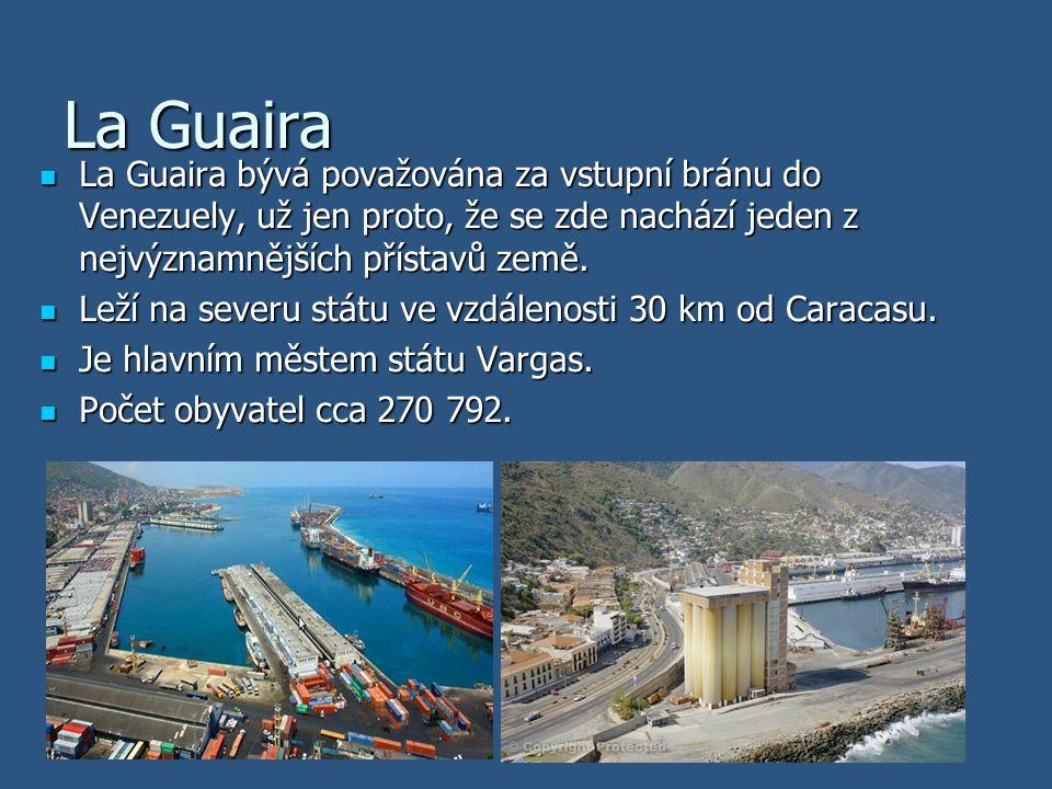 La Guaira La Guaira bývá považována za vstupní bránu do Venezuely, už jen proto, že se zde nachází jeden z nejvýznamnějších přístavů země.