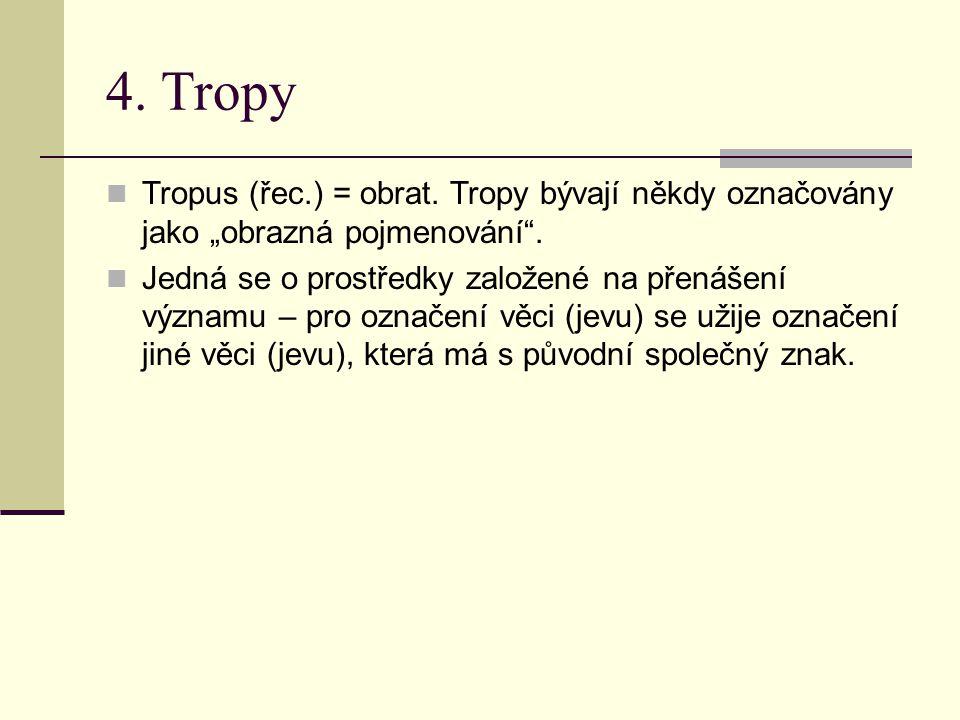 """4. Tropy Tropus (řec.) = obrat. Tropy bývají někdy označovány jako """"obrazná pojmenování ."""