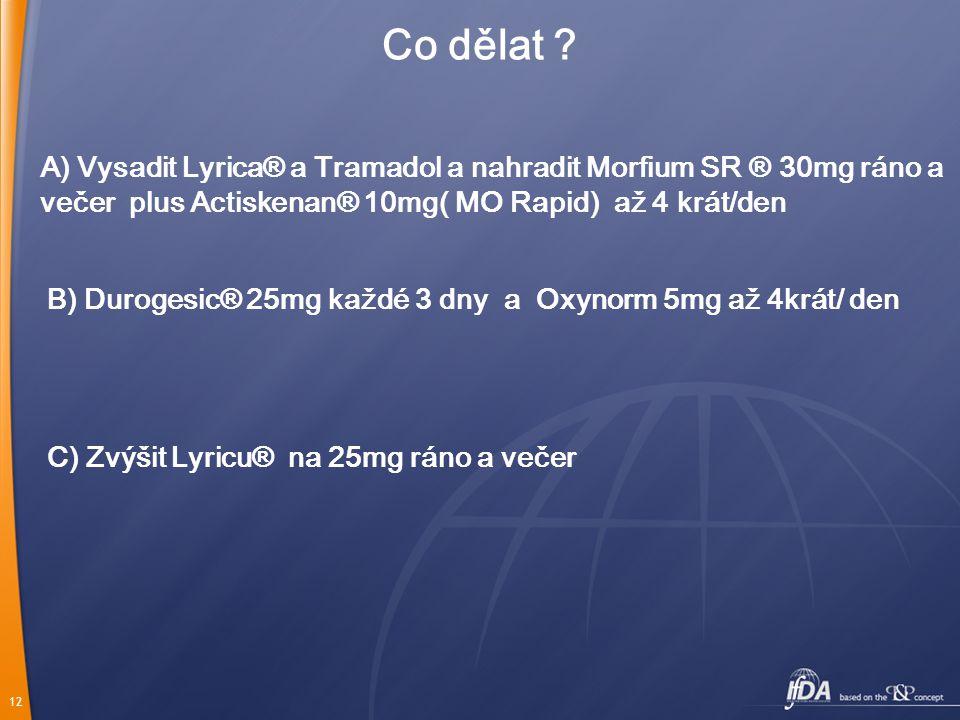Co dělat A) Vysadit Lyrica® a Tramadol a nahradit Morfium SR ® 30mg ráno a večer plus Actiskenan® 10mg( MO Rapid) až 4 krát/den.
