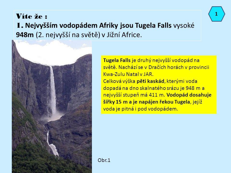 1 Víte že : 1. Nejvyšším vodopádem Afriky jsou Tugela Falls vysoké 948m (2. nejvyšší na světě) v Jižní Africe.