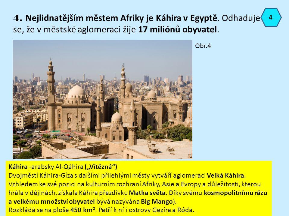 4 4. Nejlidnatějším městem Afriky je Káhira v Egyptě. Odhaduje se, že v městské aglomeraci žije 17 miliónů obyvatel.