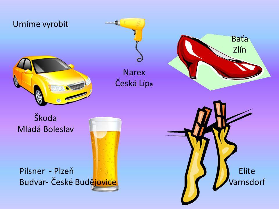 Umíme vyrobit Baťa. Zlín. Narex. Česká Lípa. Škoda. Mladá Boleslav. Pilsner - Plzeň. Budvar- České Budějovice.