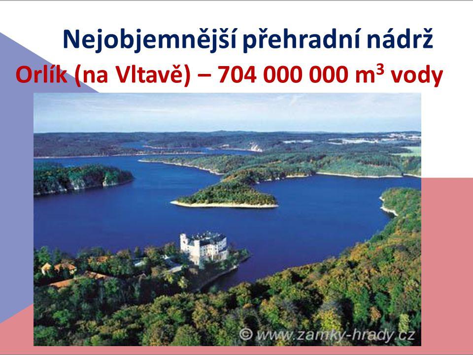 Nejobjemnější přehradní nádrž Orlík (na Vltavě) – 704 000 000 m3 vody