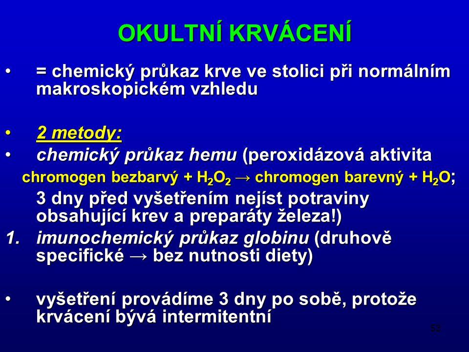 OKULTNÍ KRVÁCENÍ = chemický průkaz krve ve stolici při normálním makroskopickém vzhledu. 2 metody: