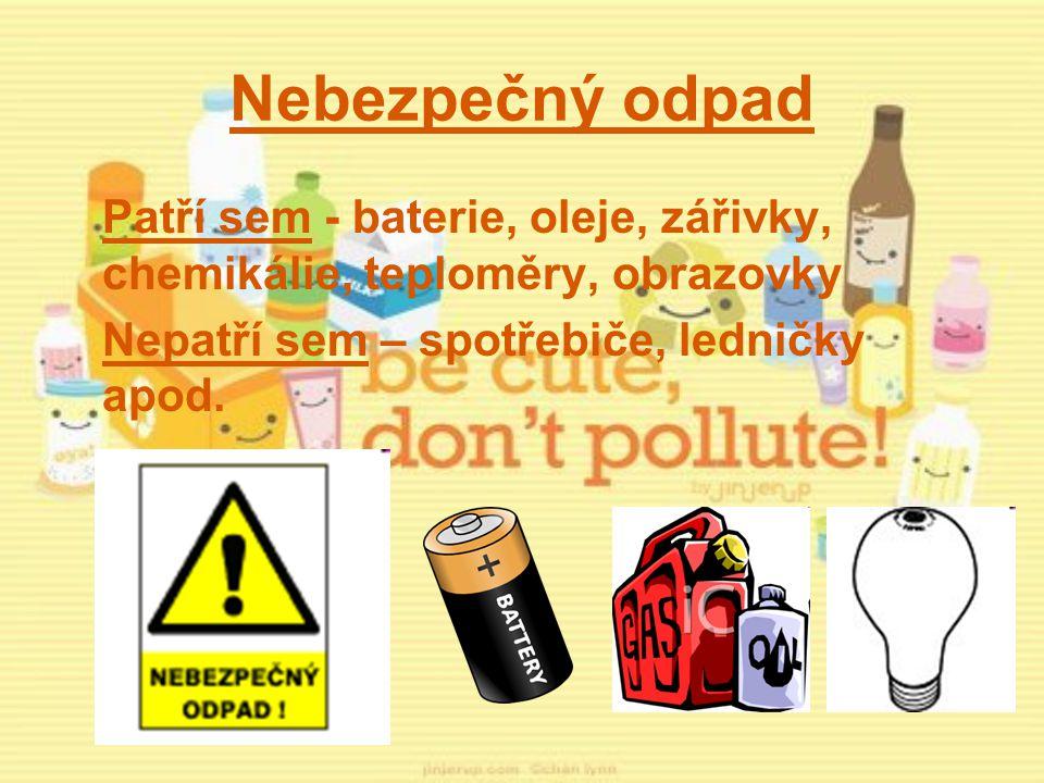 Nebezpečný odpad Patří sem - baterie, oleje, zářivky, chemikálie, teploměry, obrazovky.