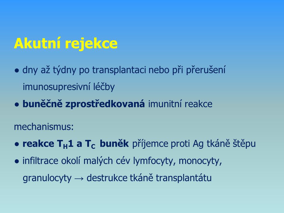 Akutní rejekce ● dny až týdny po transplantaci nebo při přerušení imunosupresivní léčby ● buněčně zprostředkovaná imunitní reakce mechanismus: ● reakce TH1 a TC buněk příjemce proti Ag tkáně štěpu ● infiltrace okolí malých cév lymfocyty, monocyty, granulocyty → destrukce tkáně transplantátu