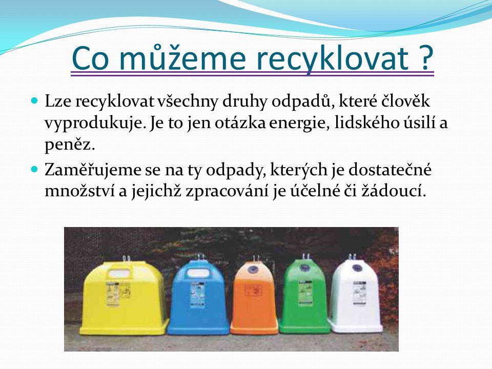 Co můžeme recyklovat Lze recyklovat všechny druhy odpadů, které člověk vyprodukuje. Je to jen otázka energie, lidského úsilí a peněz.