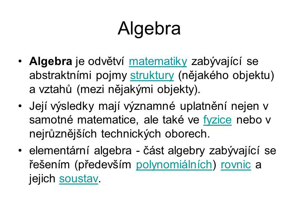 Algebra Algebra je odvětví matematiky zabývající se abstraktními pojmy struktury (nějakého objektu) a vztahů (mezi nějakými objekty).
