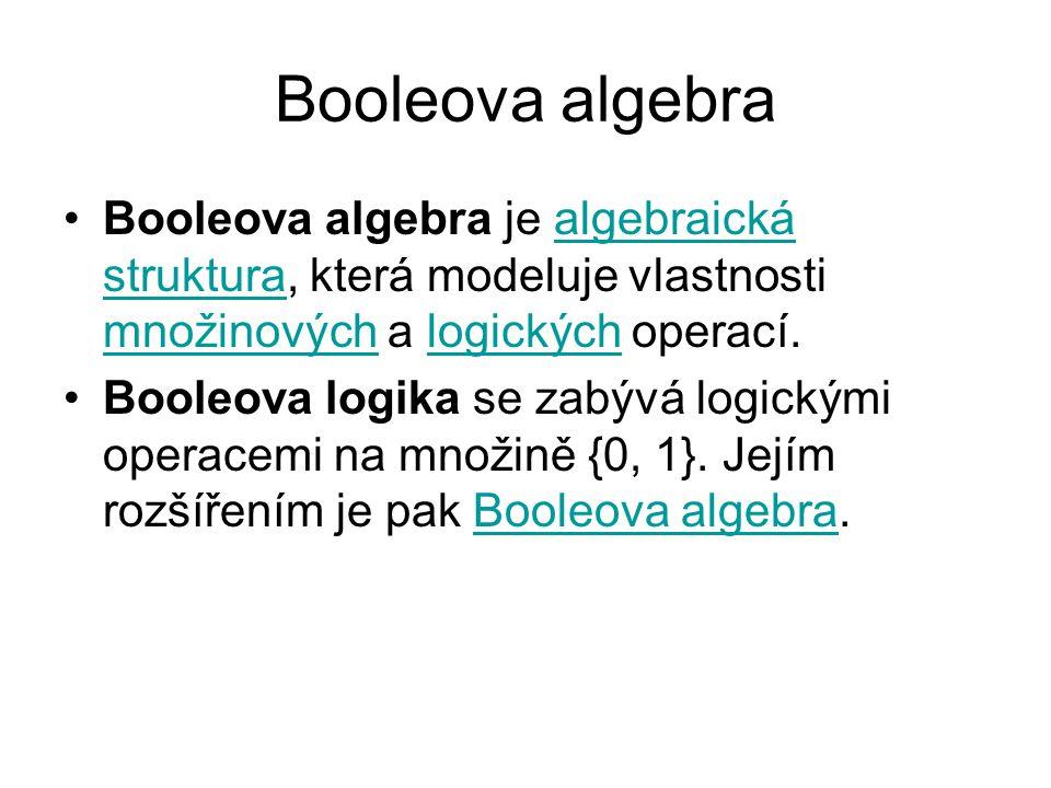 Booleova algebra Booleova algebra je algebraická struktura, která modeluje vlastnosti množinových a logických operací.