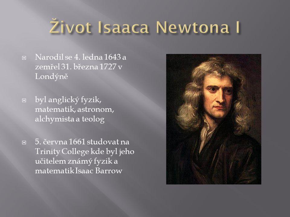 Život Isaaca Newtona I Narodil se 4. ledna 1643 a zemřel 31. března 1727 v Londýně. byl anglický fyzik, matematik, astronom, alchymista a teolog.