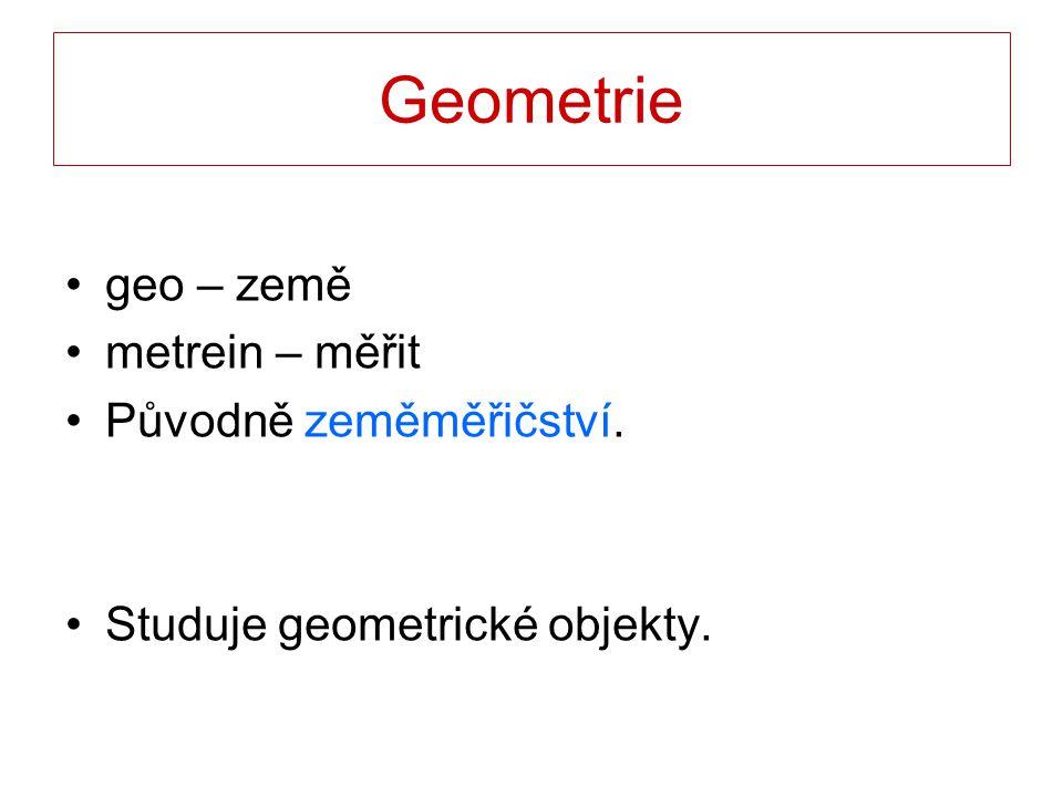Geometrie geo – země metrein – měřit Původně zeměměřičství.
