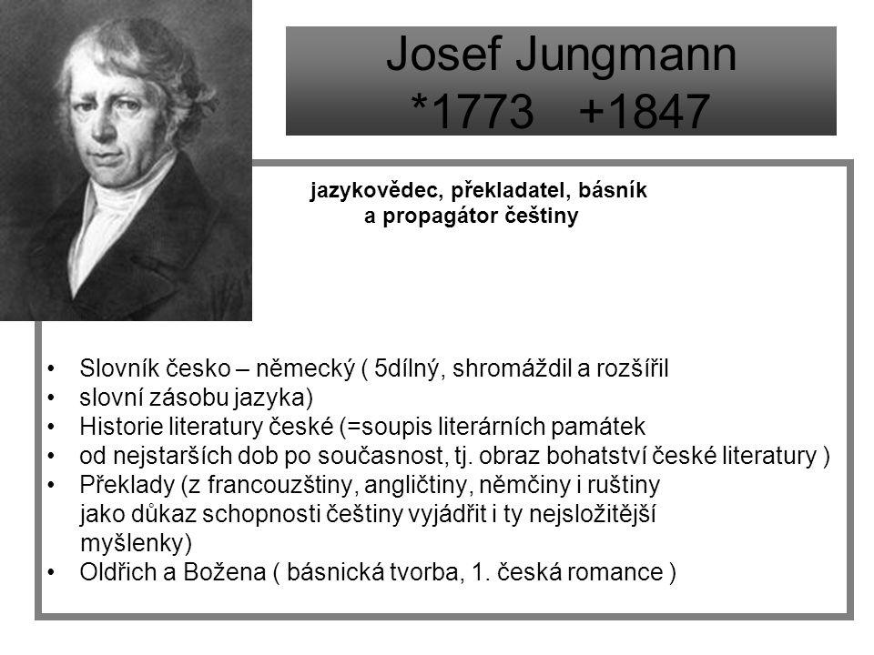 Josef Jungmann *1773 +1847 jazykovědec, překladatel, básník. a propagátor češtiny. Slovník česko – německý ( 5dílný, shromáždil a rozšířil.