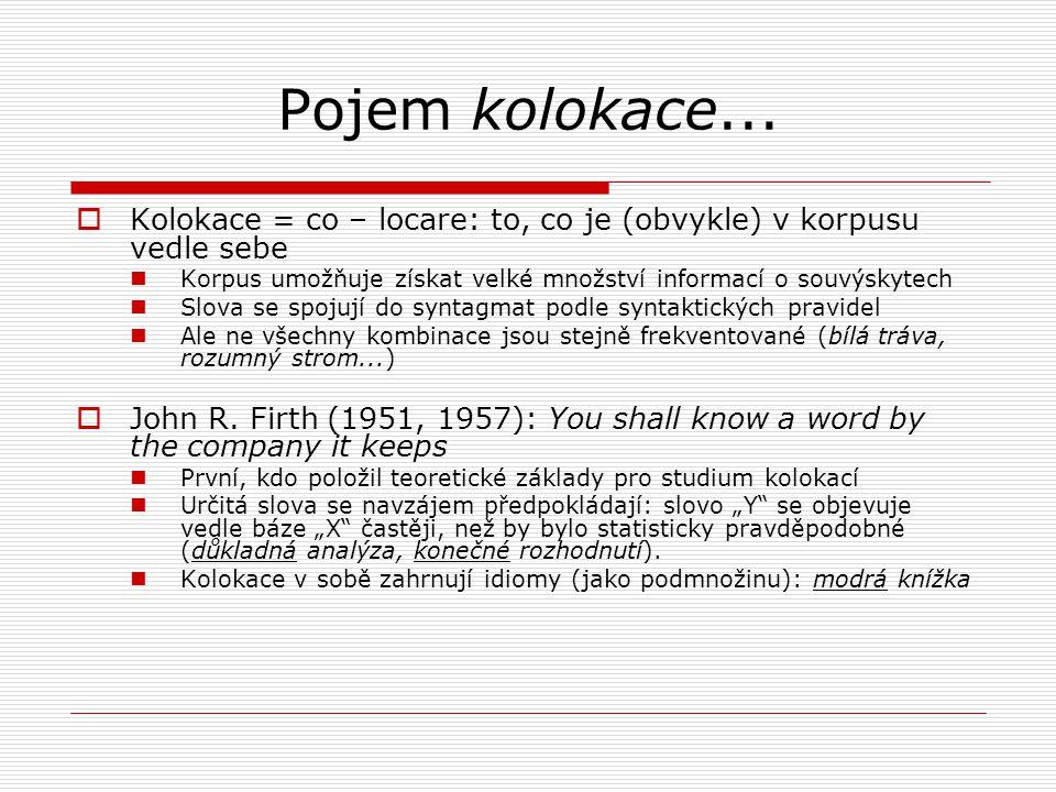 Pojem kolokace... Kolokace = co – locare: to, co je (obvykle) v korpusu vedle sebe. Korpus umožňuje získat velké množství informací o souvýskytech.