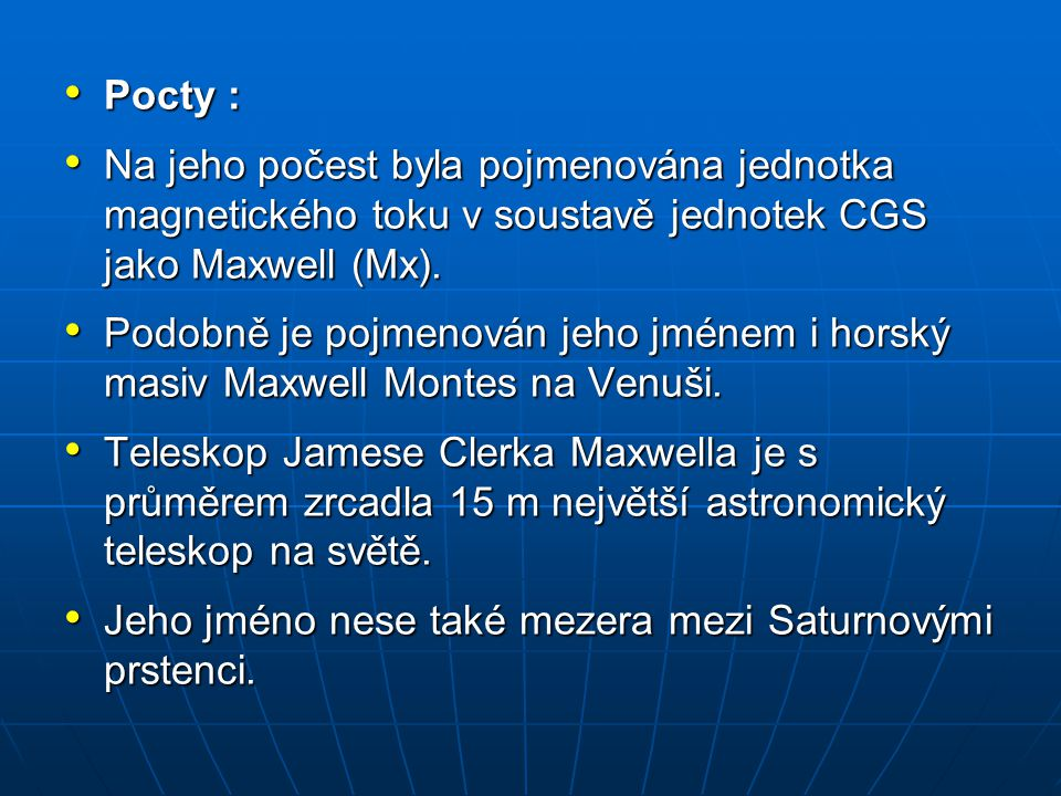 Pocty : Na jeho počest byla pojmenována jednotka magnetického toku v soustavě jednotek CGS jako Maxwell (Mx).