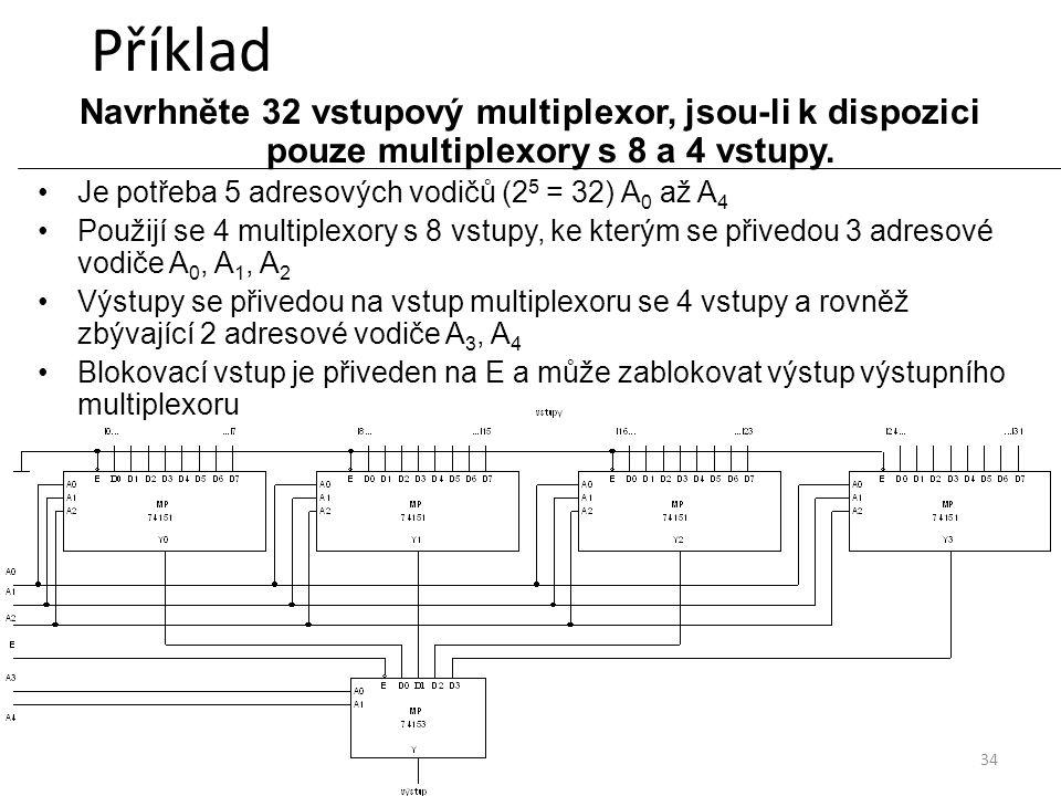 Příklad Navrhněte 32 vstupový multiplexor, jsou-li k dispozici pouze multiplexory s 8 a 4 vstupy. Je potřeba 5 adresových vodičů (25 = 32) A0 až A4.
