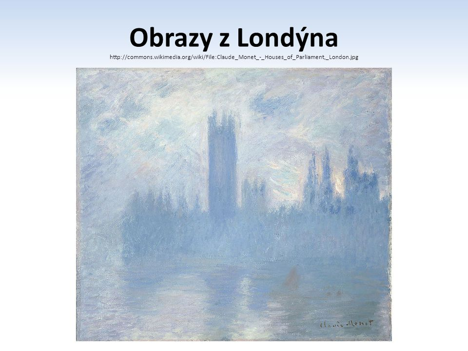 Obrazy z Londýna http://commons.wikimedia.org/wiki/File:Claude_Monet_-_Houses_of_Parliament,_London.jpg.