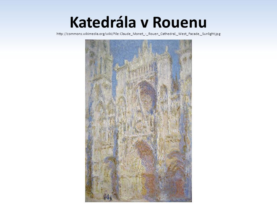 Katedrála v Rouenu http://commons.wikimedia.org/wiki/File:Claude_Monet_-_Rouen_Cathedral,_West_Facade,_Sunlight.jpg.