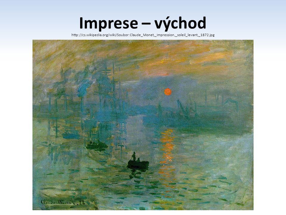 Imprese – východ http://cs.wikipedia.org/wiki/Soubor:Claude_Monet,_Impression,_soleil_levant,_1872.jpg.