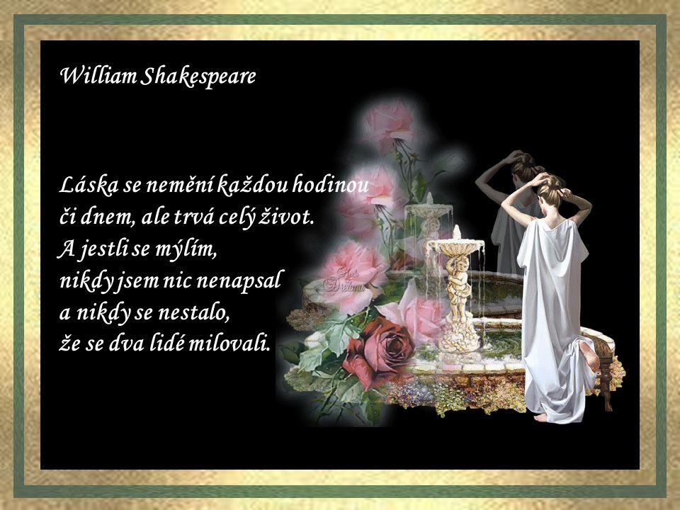 William Shakespeare Láska se nemění každou hodinou. či dnem, ale trvá celý život. A jestli se mýlím,