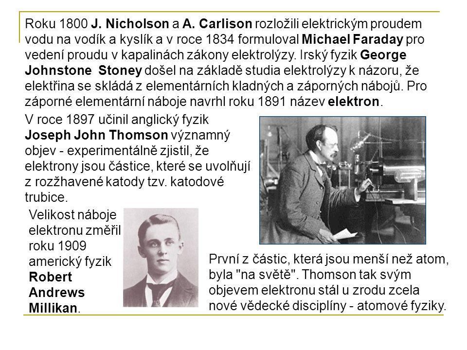 Roku 1800 J. Nicholson a A. Carlison rozložili elektrickým proudem vodu na vodík a kyslík a v roce 1834 formuloval Michael Faraday pro vedení proudu v kapalinách zákony elektrolýzy. Irský fyzik George Johnstone Stoney došel na základě studia elektrolýzy k názoru, že elektřina se skládá z elementárních kladných a záporných nábojů. Pro záporné elementární náboje navrhl roku 1891 název elektron.