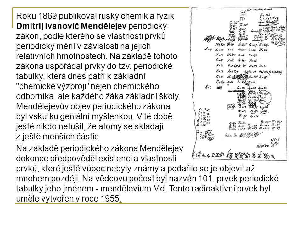 Roku 1869 publikoval ruský chemik a fyzik Dmitrij Ivanovič Mendělejev periodický zákon, podle kterého se vlastnosti prvků periodicky mění v závislosti na jejich relativních hmotnostech. Na základě tohoto zákona uspořádal prvky do tzv. periodické tabulky, která dnes patří k základní chemické výzbroji nejen chemického odborníka, ale každého žáka základní školy. Mendělejevův objev periodického zákona byl vskutku geniální myšlenkou. V té době ještě nikdo netušil, že atomy se skládají z ještě menších částic.