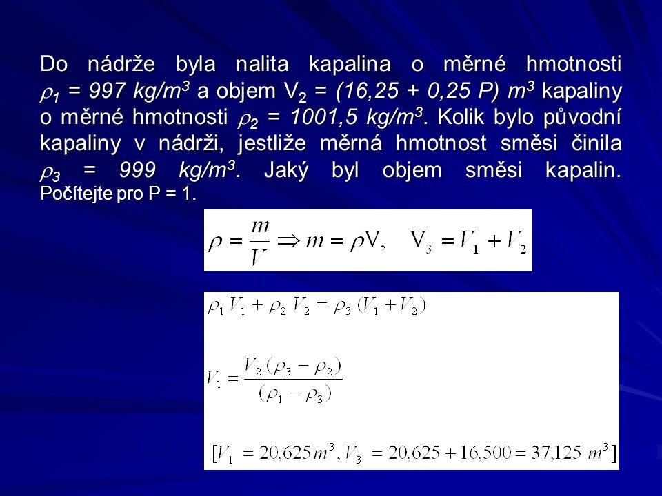Do nádrže byla nalita kapalina o měrné hmotnosti r1 = 997 kg/m3 a objem V2 = (16,25 + 0,25 P) m3 kapaliny o měrné hmotnosti r2 = 1001,5 kg/m3.