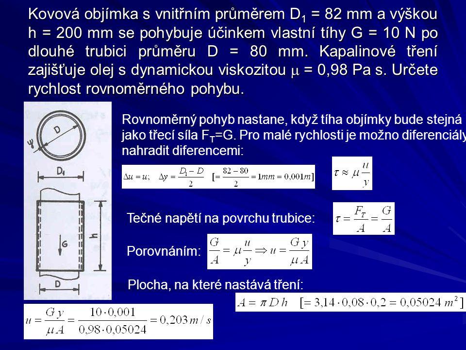 Kovová objímka s vnitřním průměrem D1 = 82 mm a výškou h = 200 mm se pohybuje účinkem vlastní tíhy G = 10 N po dlouhé trubici průměru D = 80 mm. Kapalinové tření zajišťuje olej s dynamickou viskozitou m = 0,98 Pa s. Určete rychlost rovnoměrného pohybu.