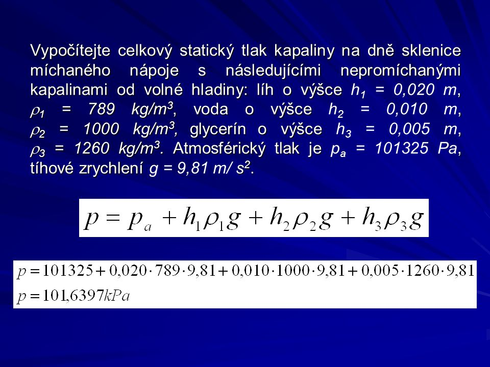 Vypočítejte celkový statický tlak kapaliny na dně sklenice míchaného nápoje s následujícími nepromíchanými kapalinami od volné hladiny: líh o výšce h1 = 0,020 m, r1 = 789 kg/m3, voda o výšce h2 = 0,010 m, r2 = 1000 kg/m3, glycerín o výšce h3 = 0,005 m, r3 = 1260 kg/m3.