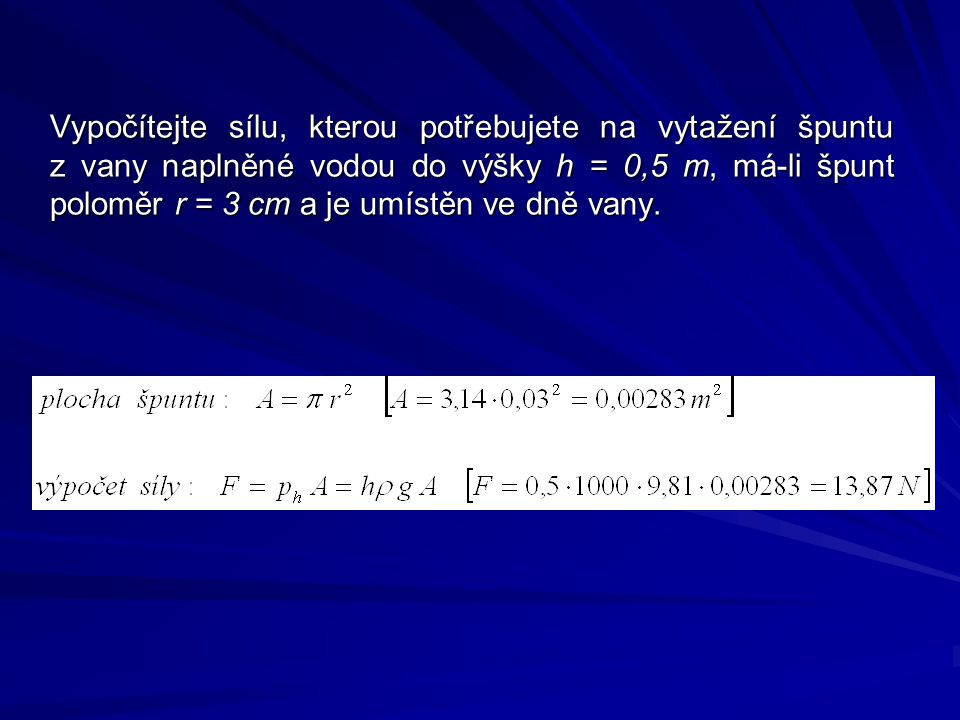Vypočítejte sílu, kterou potřebujete na vytažení špuntu z vany naplněné vodou do výšky h = 0,5 m, má-li špunt poloměr r = 3 cm a je umístěn ve dně vany.