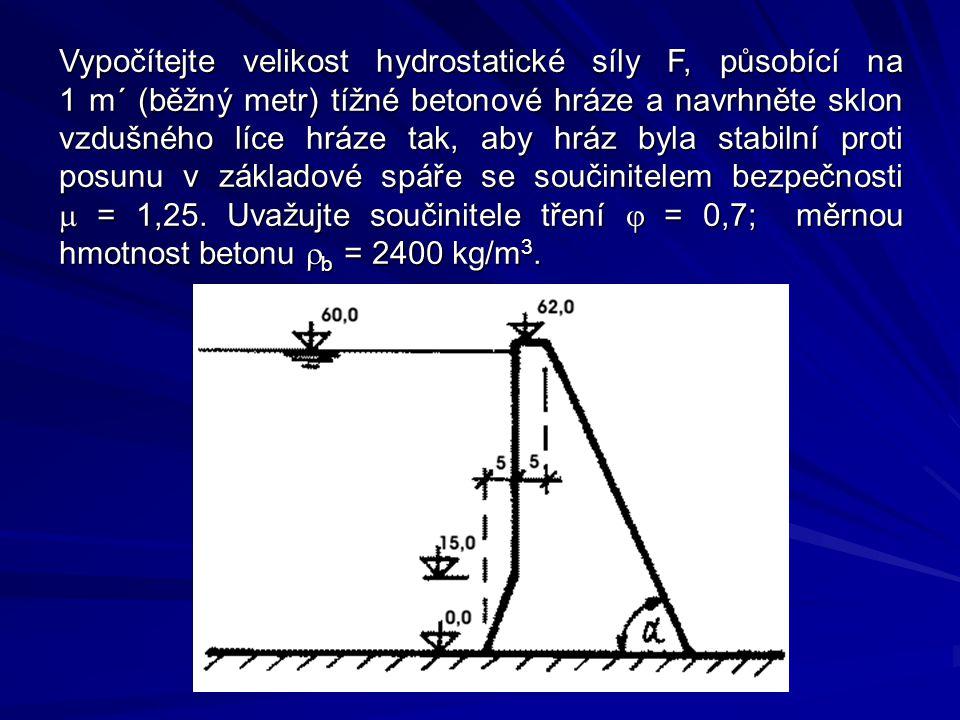 Vypočítejte velikost hydrostatické síly F, působící na 1 m´ (běžný metr) tížné betonové hráze a navrhněte sklon vzdušného líce hráze tak, aby hráz byla stabilní proti posunu v základové spáře se součinitelem bezpečnosti m = 1,25.