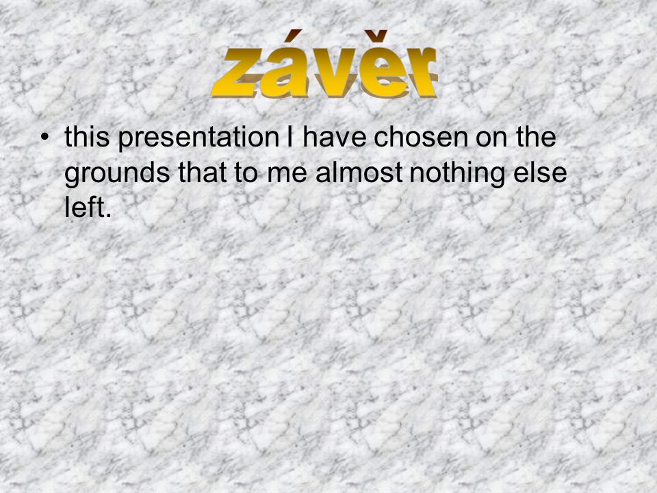 závěr this presentation I have chosen on the grounds that to me almost nothing else left.