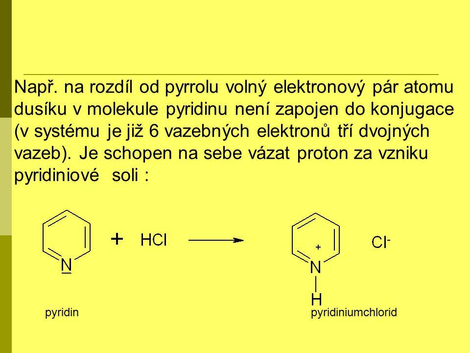 Např. na rozdíl od pyrrolu volný elektronový pár atomu dusíku v molekule pyridinu není zapojen do konjugace (v systému je již 6 vazebných elektronů tří dvojných vazeb). Je schopen na sebe vázat proton za vzniku pyridiniové soli :
