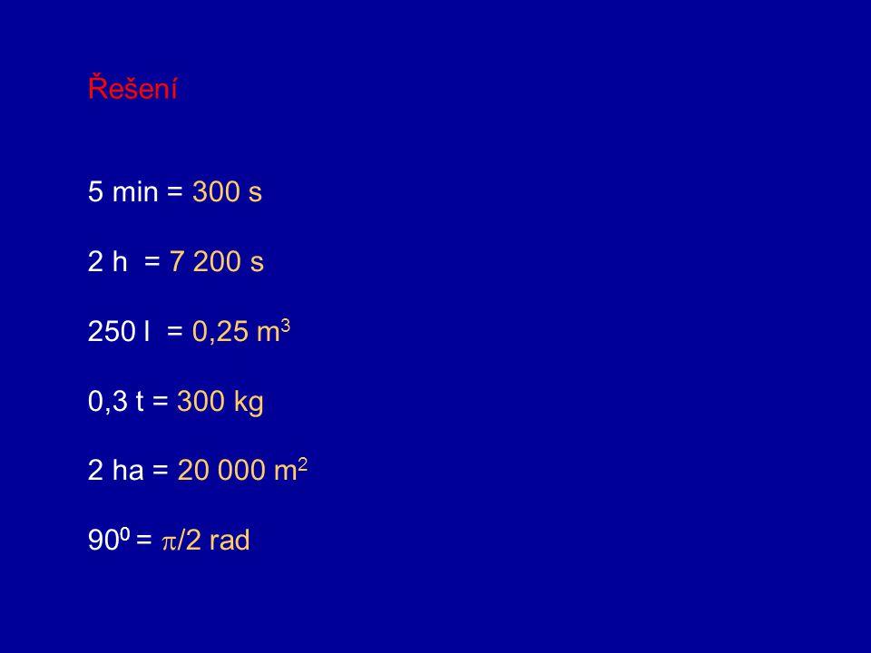 Řešení 5 min = 300 s 2 h = 7 200 s 250 l = 0,25 m3 0,3 t = 300 kg 2 ha = 20 000 m2 900 = /2 rad