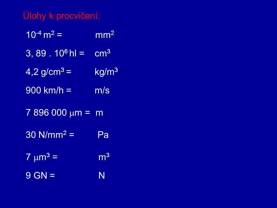 Úlohy k procvičení: 10-4 m2 = mm2. 3, 89 . 106 hl = cm3. 4,2 g/cm3 = kg/m3.