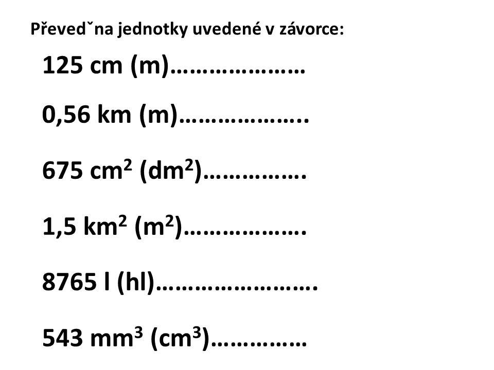 125 cm (m)………………… 0,56 km (m)……………….. 675 cm2 (dm2)…………….