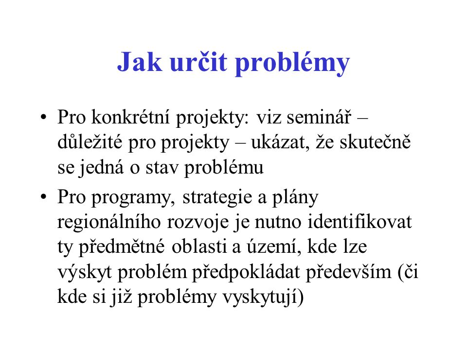 Jak určit problémy Pro konkrétní projekty: viz seminář – důležité pro projekty – ukázat, že skutečně se jedná o stav problému.