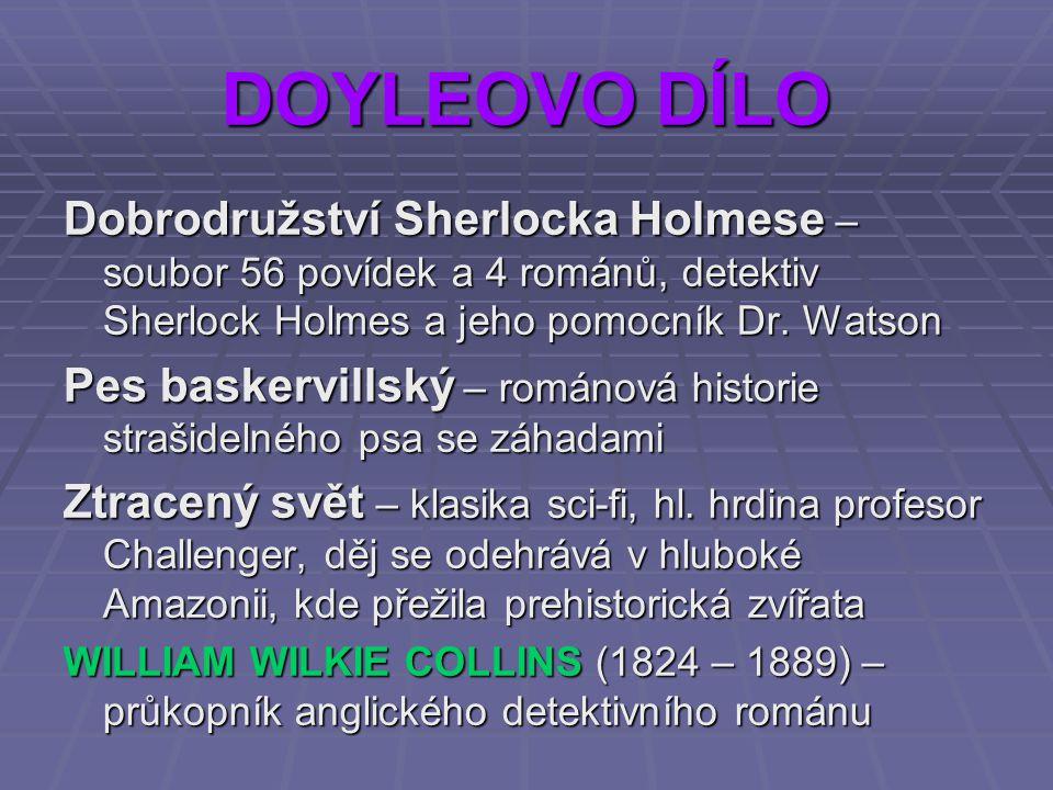 DOYLEOVO DÍLO Dobrodružství Sherlocka Holmese – soubor 56 povídek a 4 románů, detektiv Sherlock Holmes a jeho pomocník Dr. Watson.