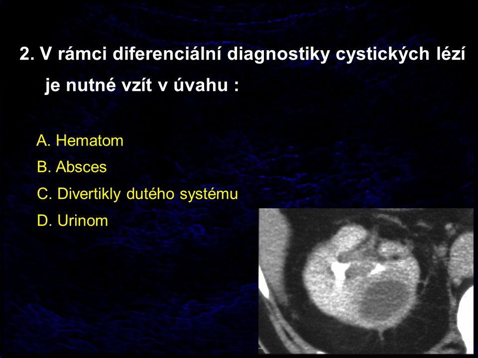 2. V rámci diferenciální diagnostiky cystických lézí je nutné vzít v úvahu : A.
