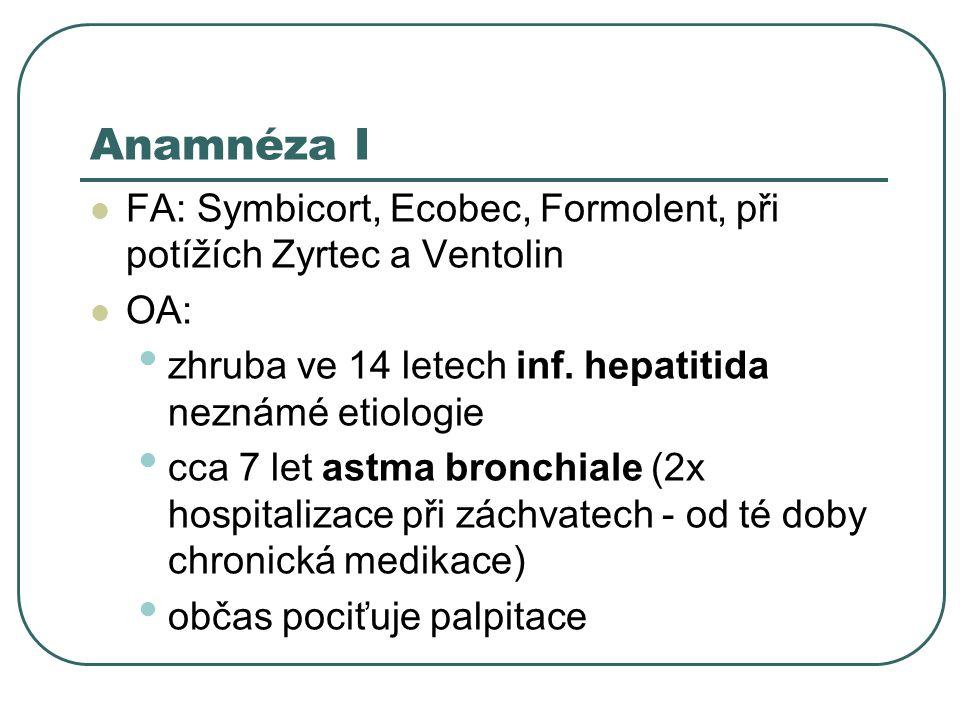 Anamnéza I FA: Symbicort, Ecobec, Formolent, při potížích Zyrtec a Ventolin. OA: zhruba ve 14 letech inf. hepatitida neznámé etiologie.