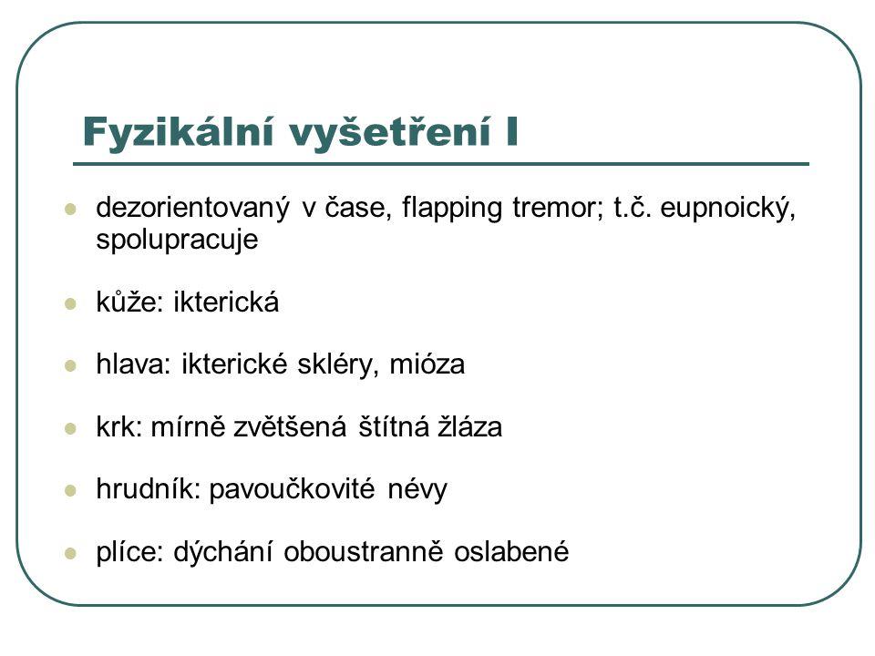 Fyzikální vyšetření I dezorientovaný v čase, flapping tremor; t.č. eupnoický, spolupracuje. kůže: ikterická.