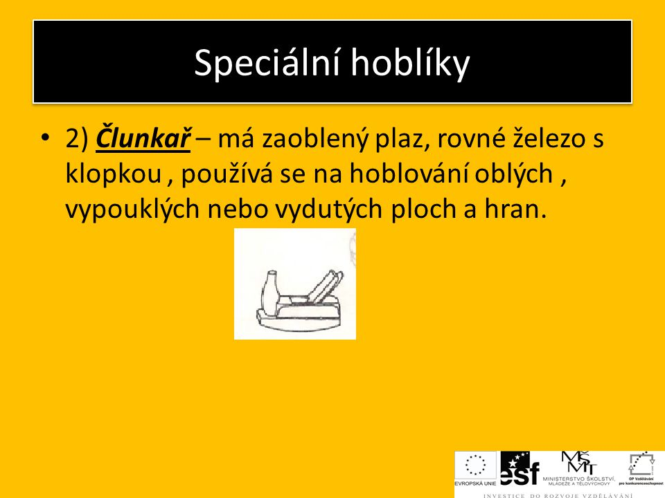 Speciální hoblíky 2) Člunkař – má zaoblený plaz, rovné železo s klopkou , používá se na hoblování oblých , vypouklých nebo vydutých ploch a hran.