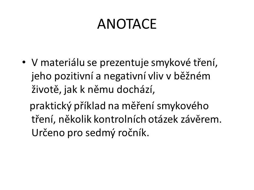 ANOTACE V materiálu se prezentuje smykové tření, jeho pozitivní a negativní vliv v běžném životě, jak k němu dochází,