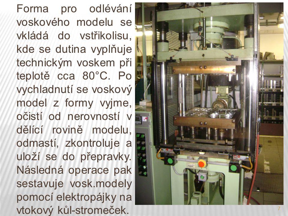 Forma pro odlévání voskového modelu se vkládá do vstřikolisu, kde se dutina vyplňuje technickým voskem při teplotě cca 80°C. Po vychladnutí se voskový model z formy vyjme, očistí od nerovností v dělící rovině modelu, odmastí, zkontroluje a uloží se do přepravky. Následná operace pak sestavuje vosk.modely pomocí elektropájky na vtokový kůl-stromeček.