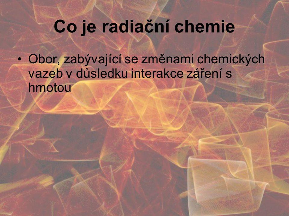 Co je radiační chemie Obor, zabývající se změnami chemických vazeb v důsledku interakce záření s hmotou.