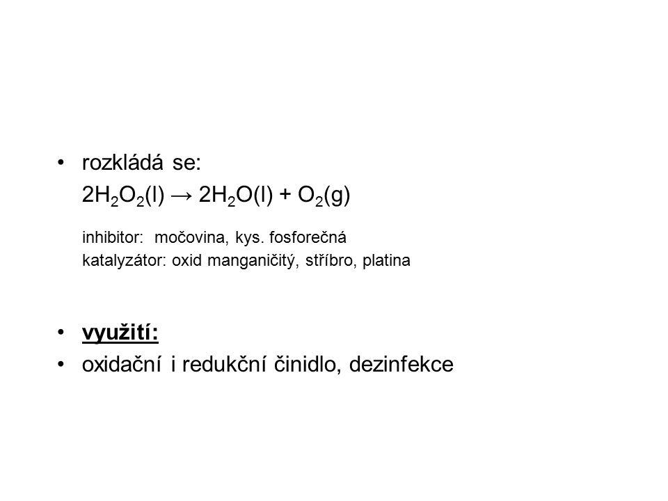 rozkládá se: 2H2O2(l) → 2H2O(l) + O2(g) inhibitor: močovina, kys. fosforečná katalyzátor: oxid manganičitý, stříbro, platina.
